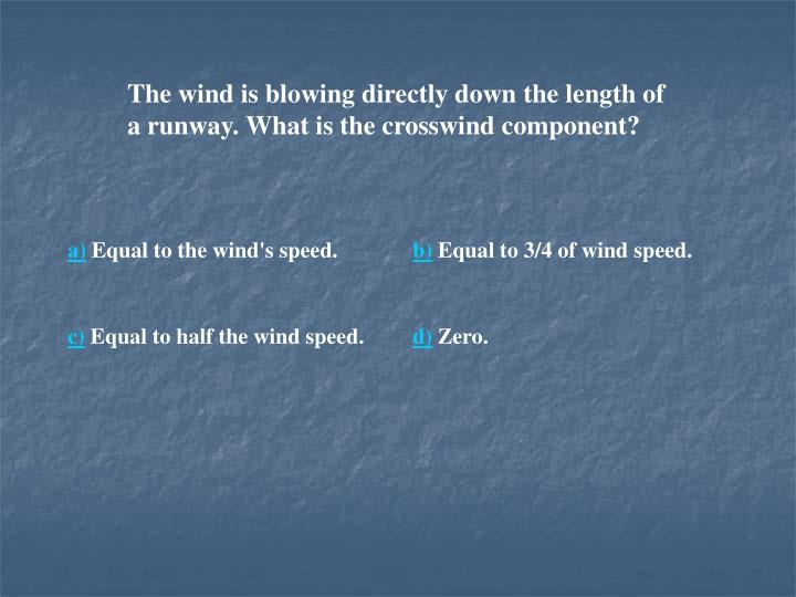The wind is blowing directly down the length of a runway. What is the crosswind component?
