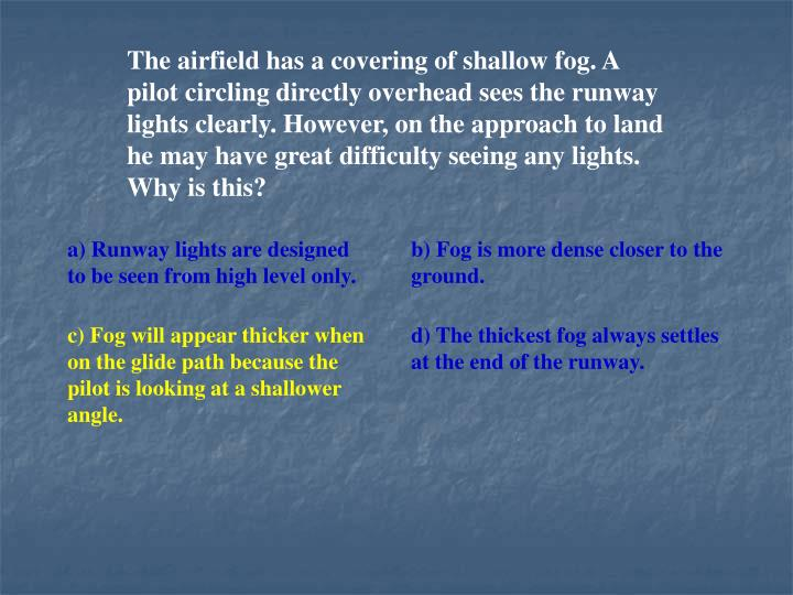 The airfield has a covering of shallow fog. A pilot circling directly overhead sees the runway lights clearly. However, on the approach to land he may have great difficulty seeing any lights. Why is this?