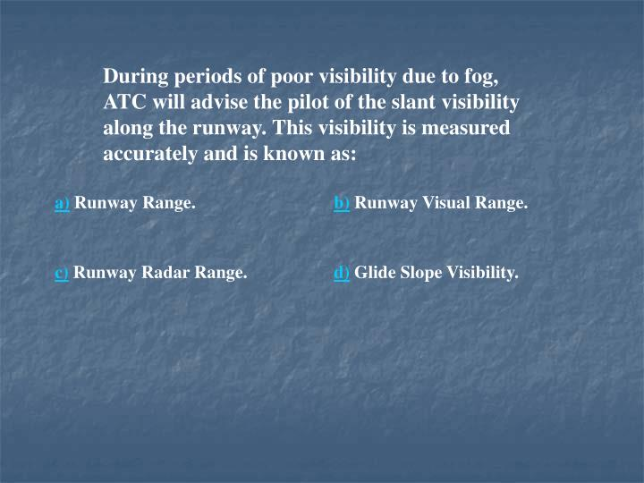 During periods of poor visibility due to fog, ATC will advise the pilot of the slant visibility along the runway. This visibility is measured accurately and is known as: