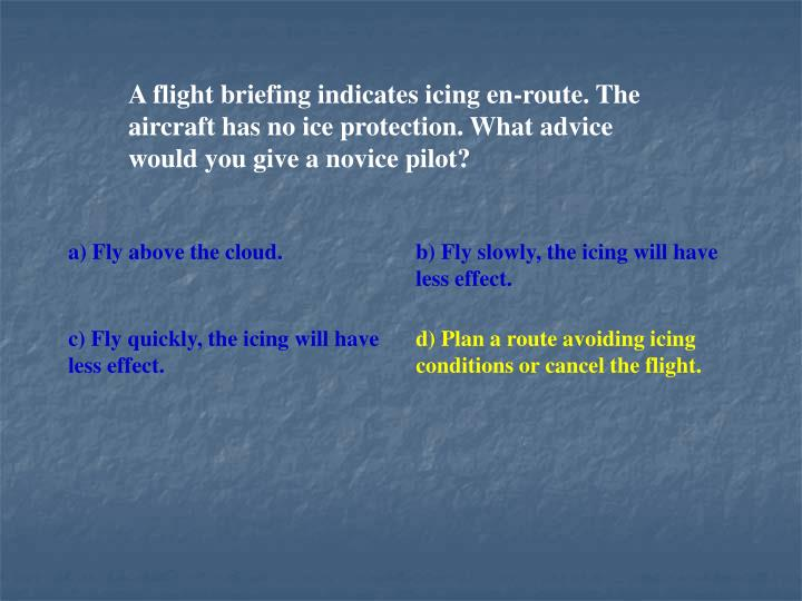 A flight briefing indicates icing en-route. The aircraft has no ice protection. What advice would you give a novice pilot?