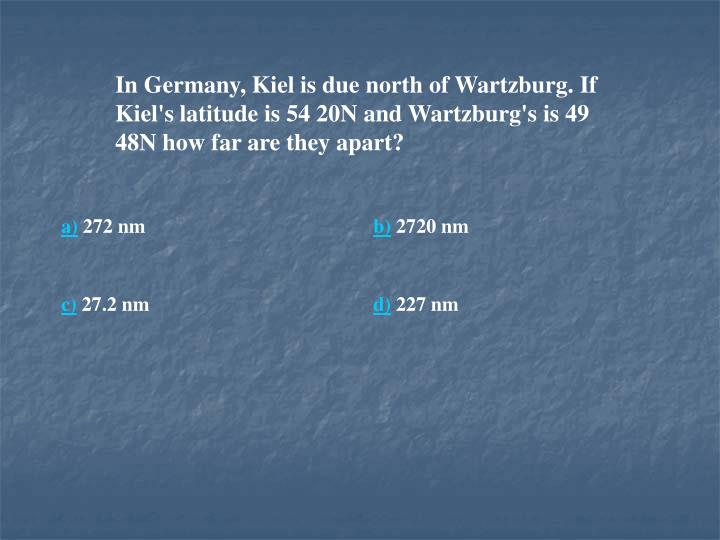 In Germany, Kiel is due north of Wartzburg. If Kiel's latitude is 54 20N and Wartzburg's is 49 48N how far are they apart?