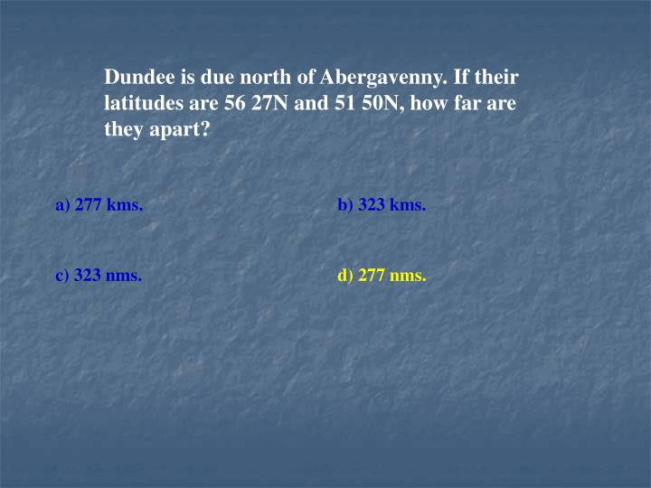 Dundee is due north of Abergavenny. If their latitudes are 56 27N and 51 50N, how far are they apart?