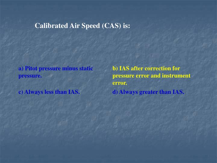 Calibrated Air Speed (CAS) is: