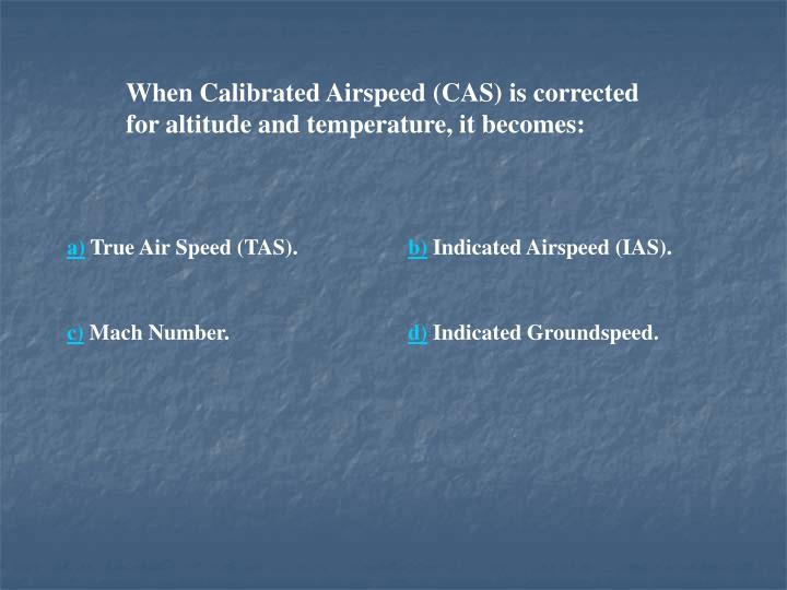 When Calibrated Airspeed (CAS) is corrected for altitude and temperature, it becomes: