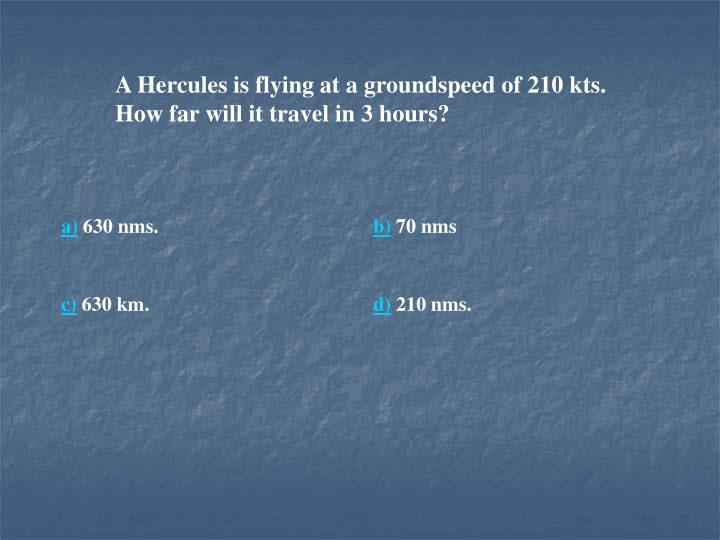 A Hercules is flying at a groundspeed of 210 kts. How far will it travel in 3 hours?