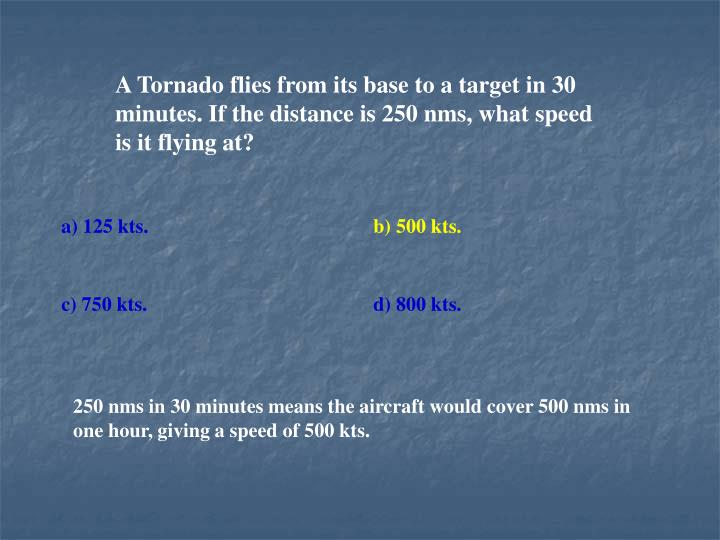 A Tornado flies from its base to a target in 30 minutes. If the distance is 250 nms, what speed is it flying at?