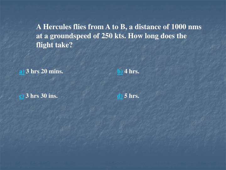 A Hercules flies from A to B, a distance of 1000 nms at a groundspeed of 250 kts. How long does the flight take?
