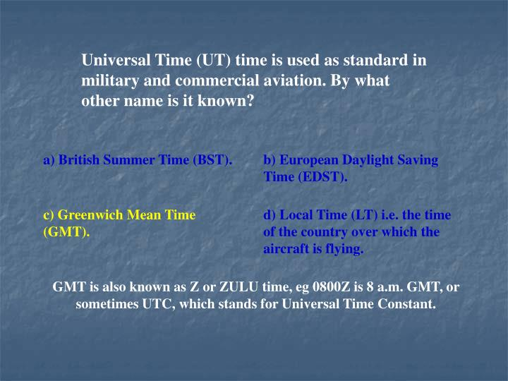 Universal Time (UT) time is used as standard in military and commercial aviation. By what other name is it known?