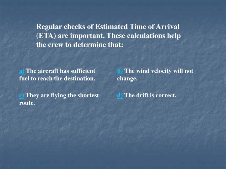 Regular checks of Estimated Time of Arrival (ETA) are important. These calculations help the crew to determine that: