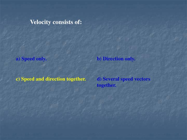 Velocity consists of: