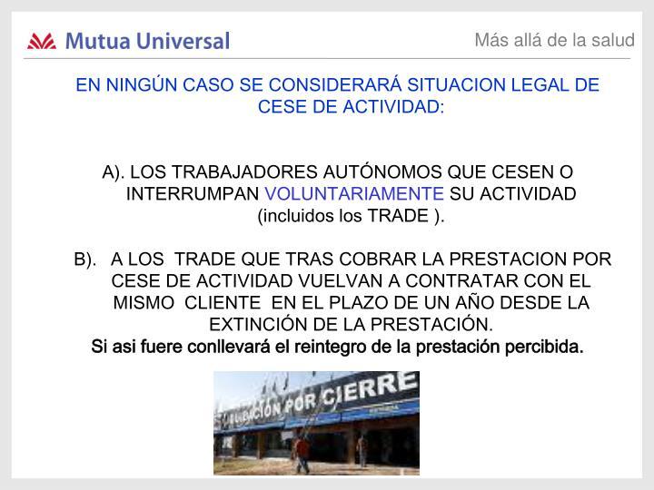 EN NINGÚN CASO SE CONSIDERARÁ SITUACION LEGAL DE CESE DE ACTIVIDAD: