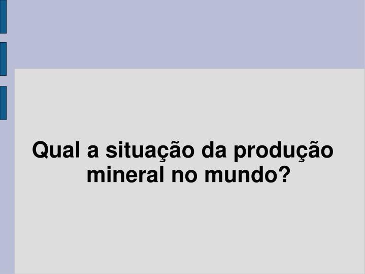 Qual a situação da produção mineral no mundo?