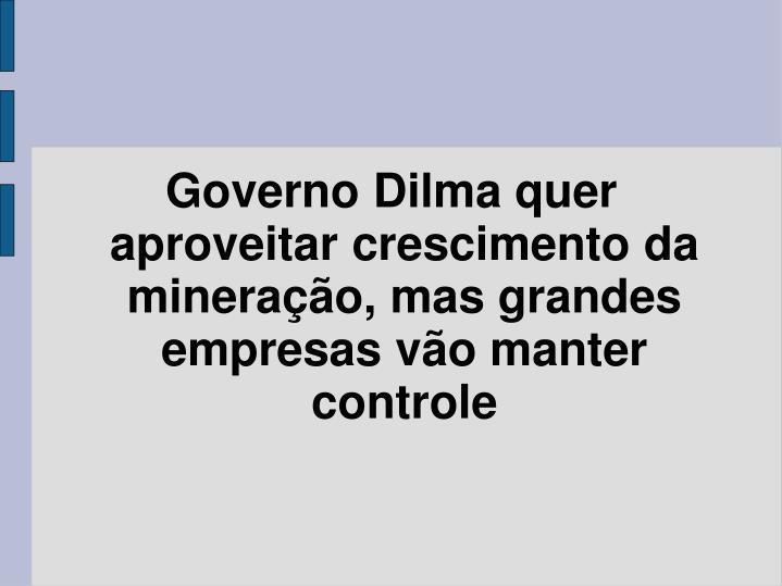 Governo Dilma quer aproveitar crescimento da mineração, mas grandes empresas vão manter controle