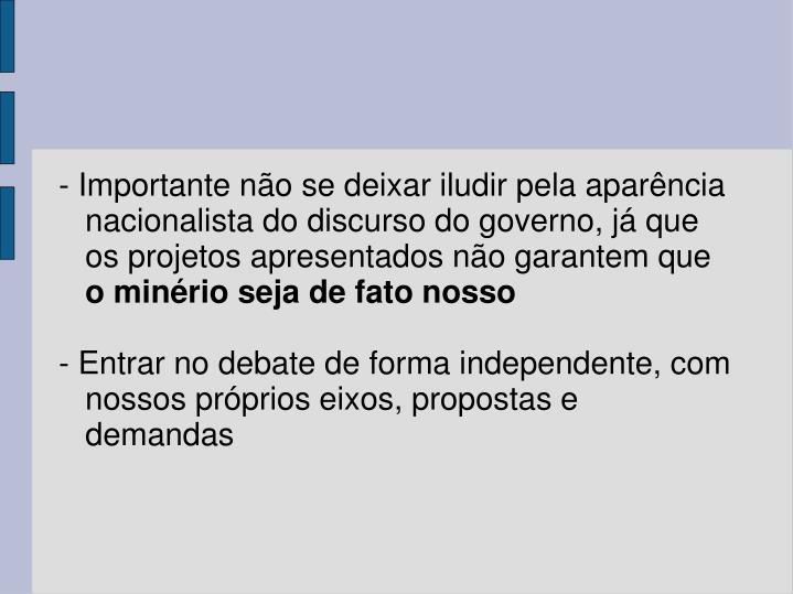- Importante não se deixar iludir pela aparência  nacionalista do discurso do governo, já que os projetos apresentados não garantem que