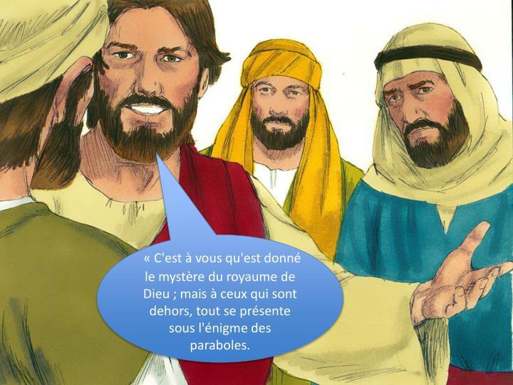 C'est  vous qu'est donn le mystre du royaume de Dieu ; mais  ceux qui sont dehors, tout se prsente sous l'nigme des paraboles.