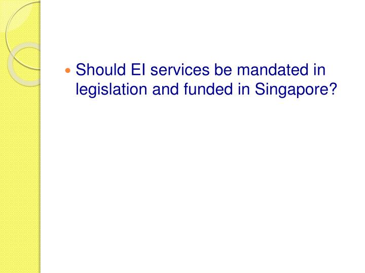 Should EI services be mandated in legislation and funded in Singapore?