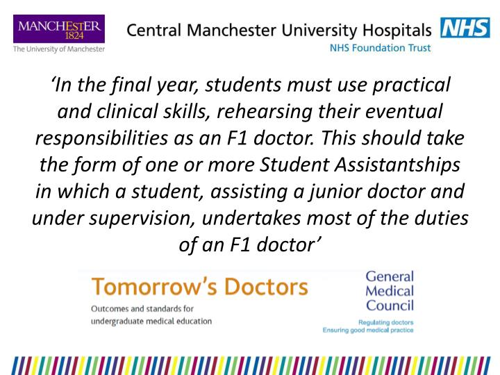 'In the final year, students must use practical and clinical skills, rehearsing their eventual responsibilities as an F1 doctor. This should take the form of one or more Student Assistantships in which a student, assisting a junior doctor and under supervision, undertakes most of the duties of an F1 doctor'