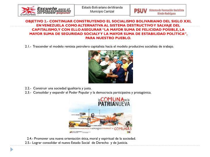 """OBJETIVO 2.- CONTINUAR CONSTRUYENDO EL SOCIALISMO BOLIVARIANO DEL SIGLO XXI, EN VENEZUELA COMO ALTERNATIVA AL SISTEMA DESTRUCTIVO Y SALVAJE DEL CAPITALISMO, Y CON ELLO ASEGURAR """"LA MAYOR SUMA DE FELICIDAD POSIBLE, LA MAYOR SUMA DE SEGURIDAD SOCIALY Y LA MAYOR SUMA DE ESTABILIDAD POLÍTICA"""", PARA NUESTRO PUEBLO."""