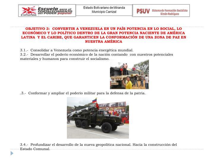 OBJETIVO 3:  CONVERTIR A VENEZUELA EN UN PAÍS POTENCIA EN LO SOCIAL, LO ECONÓMICO Y LO POLÍTICO DENTRO DE LA GRAN POTENCIA NACIENTE DE AMÉRICA LATINA  Y EL CARIBE, QUE GARANTICEN LA CONFORMACIÓN DE UNA ZONA DE PAZ EN NUESTRA AMÉRICA