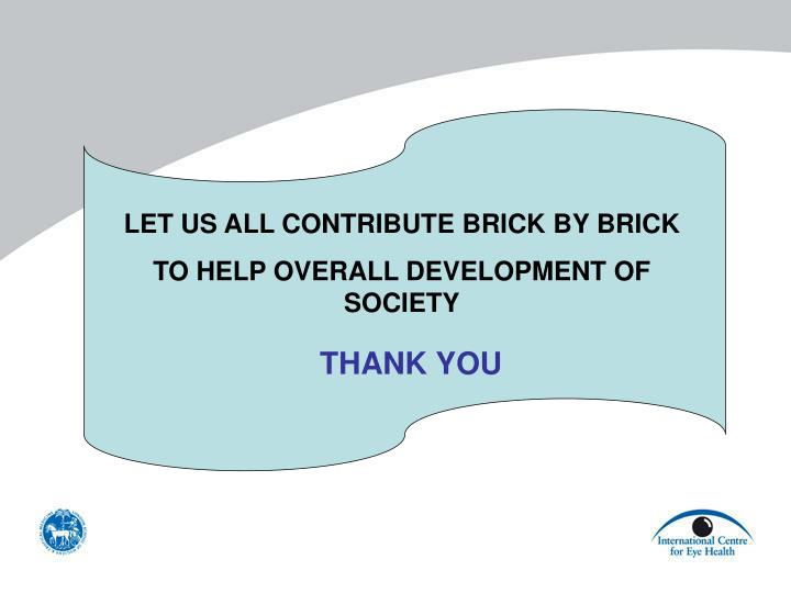 LET US ALL CONTRIBUTE BRICK BY BRICK
