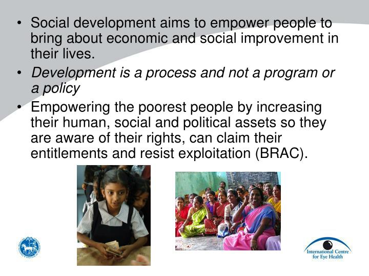 Social development aims to empower people to bring about economic and social improvement in their lives.