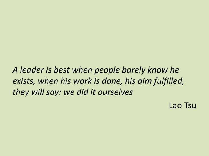 A leader is best when people barely know he exists, when his work is done, his aim fulfilled, they will say: we did it ourselves