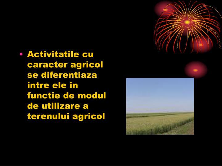Activitatile cu caracter agricol se diferentiaza  intre ele in functie de modul de utilizare a terenului agricol