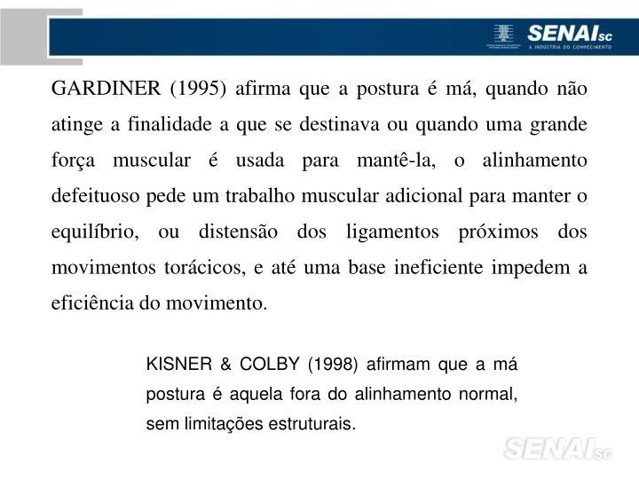 GARDINER (1995) afirma que a postura é má, quando não atinge a finalidade a que se destinava ou quando uma grande força muscular é usada para mantê-la, o alinhamento defeituoso pede um trabalho muscular adicional para manter o equilíbrio, ou distensão dos ligamentos próximos