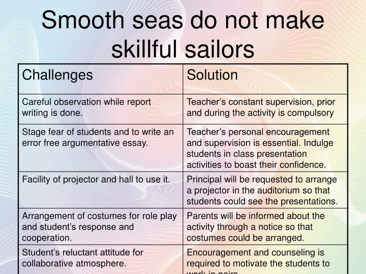 Smooth seas do not make skillful sailors