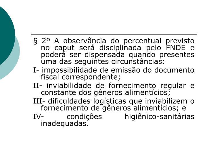 § 2º A observância do percentual previsto no caput será disciplinada pelo FNDE e poderá ser dispensada quando presentes uma das seguintes circunstâncias: