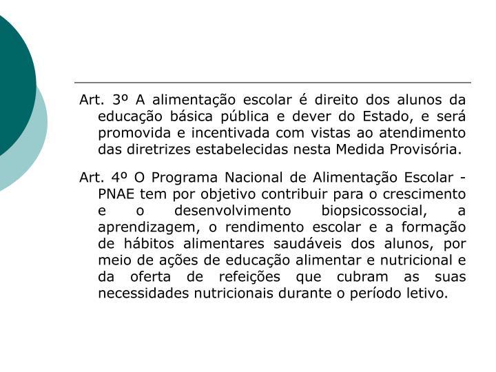 Art. 3º A alimentação escolar é direito dos alunos da educação básica pública e dever do Estado, e será promovida e incentivada com vistas ao atendimento das diretrizes estabelecidas nesta Medida Provisória.