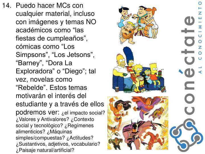 """Puedo hacer MCs con cualquier material, incluso con imágenes y temas NO académicos como """"las fiestas de cumpleaños"""", cómicas como """"Los Simpsons"""", """"Los Jetsons"""", """"Barney"""", """"Dora La Exploradora"""" o """"Diego""""; tal vez, novelas como """"Rebelde"""". Estos temas motivarán el interés del estudiante y a través de ellos podremos ver:"""
