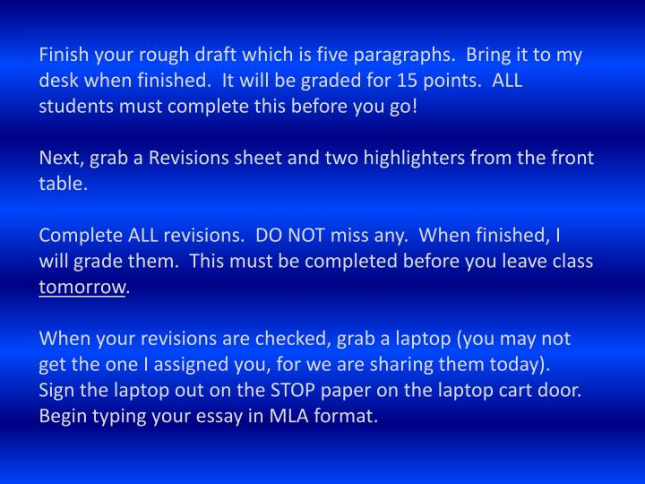Finish your rough draft which is five paragraphs.  Bring it to my desk when finished.  It will be graded for 15 points.  ALL students must complete this before you go!