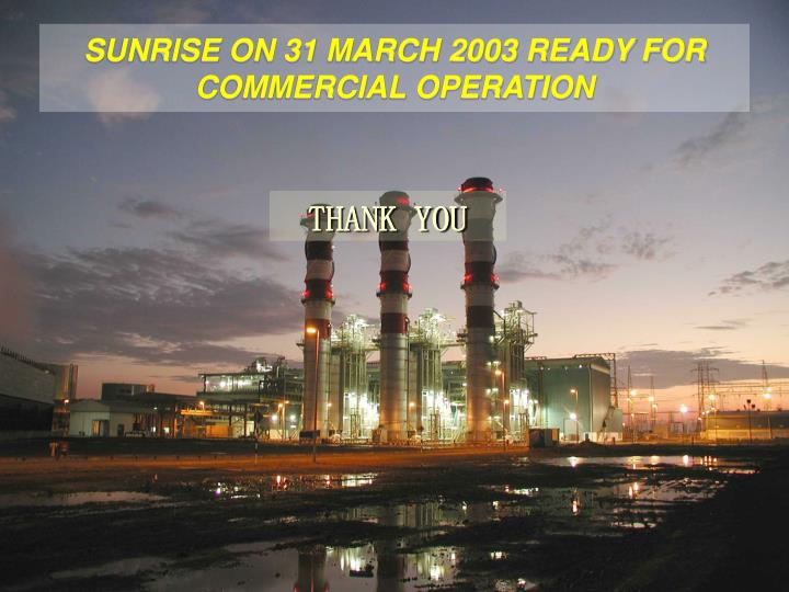 SUNRISE ON 31 MARCH 2003 READY FOR COMMERCIAL OPERATION