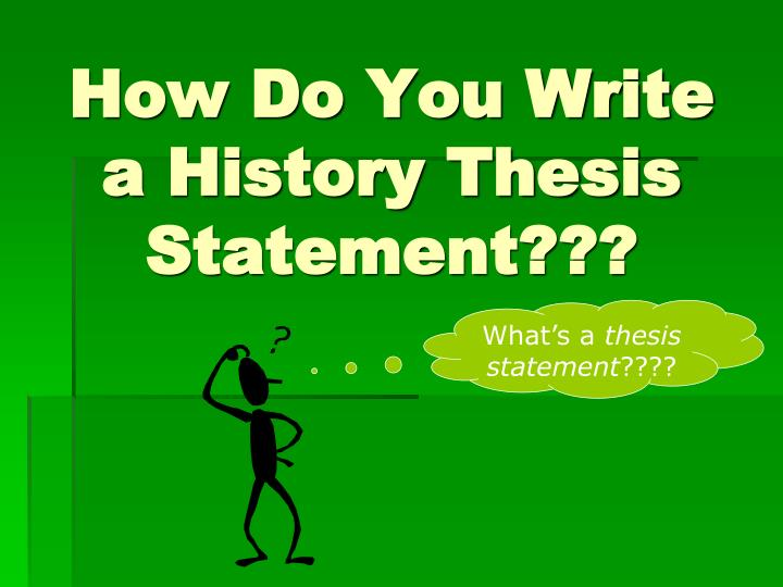 how to write a history thesis statement How to generate a thesis statement if the topic is assigned almost all assignments, no matter how complicated, can be reduced to a single question your thesis should indicate the point of the discussion if your assignment is to write a paper on kinship systems, using your own family as an.