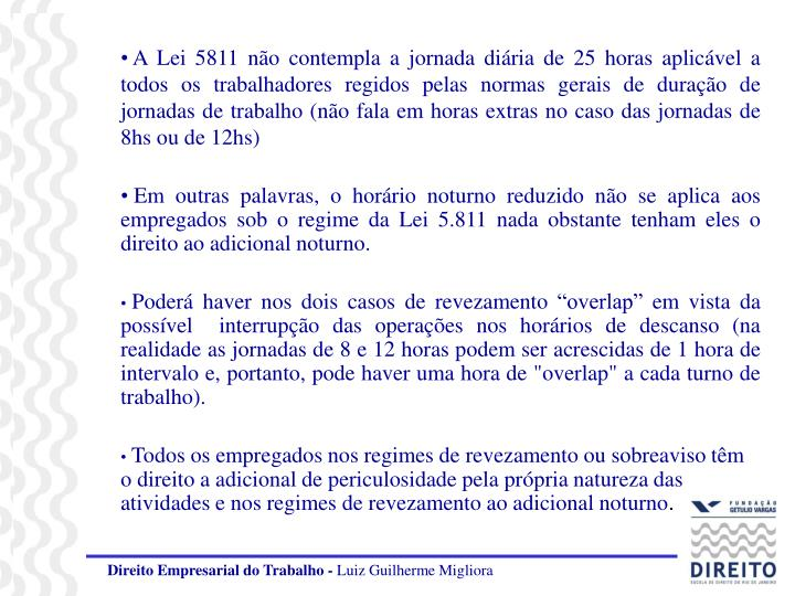 A Lei 5811 não contempla a jornada diária de 25 horas aplicável a todos os trabalhadores regidos pelas normas gerais de duração de jornadas de trabalho (não fala em horas extras no caso das jornadas de 8hs ou de 12hs)