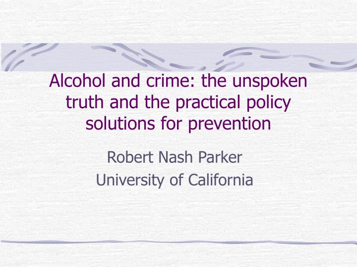 Alcohol and crime the unspoken truth and the practical policy solutions for prevention