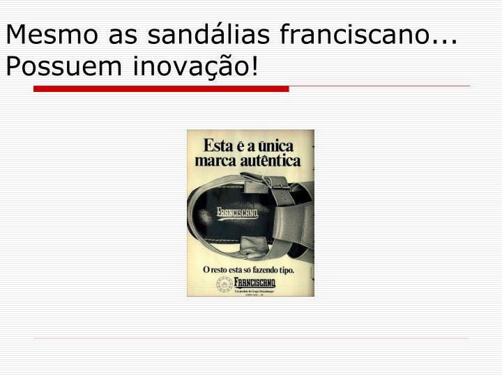 Mesmo as sandálias franciscano... Possuem inovação!