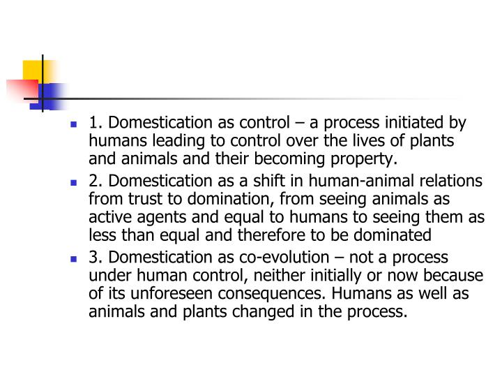 1. Domestication as control – a process initiated by humans leading to control over the lives of plants and animals and their becoming property.