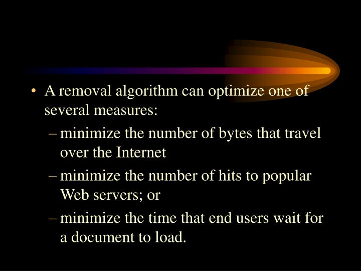 A removal algorithm can optimize one of several measures: