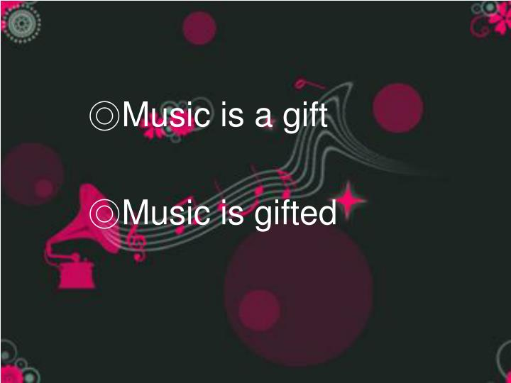 ◎Music is a gift