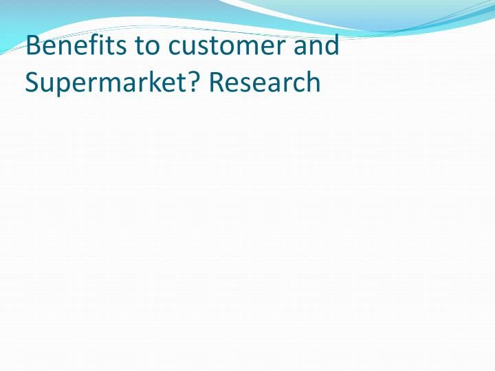 Benefits to customer and Supermarket? Research