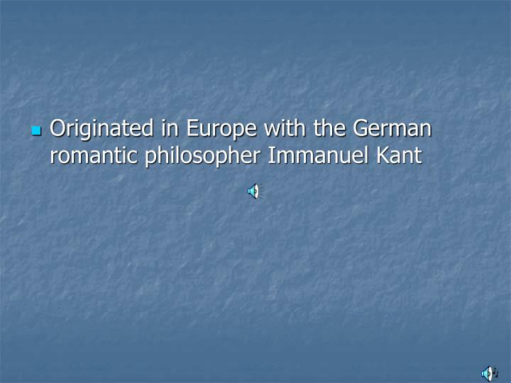Originated in Europe with the German romantic philosopher Immanuel Kant