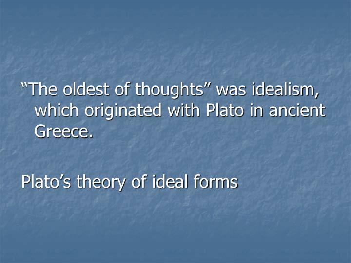 """The oldest of thoughts"" was idealism, which originated with Plato in ancient Greece."