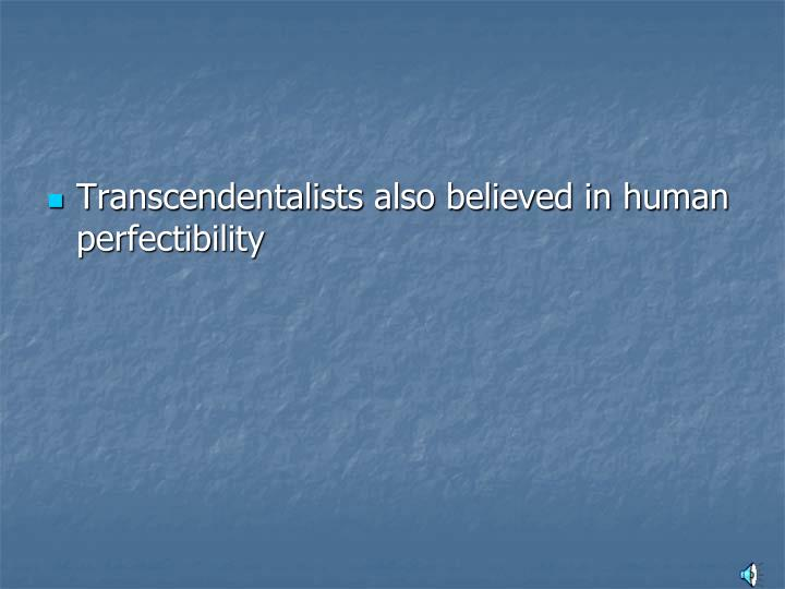 Transcendentalists also believed in human perfectibility
