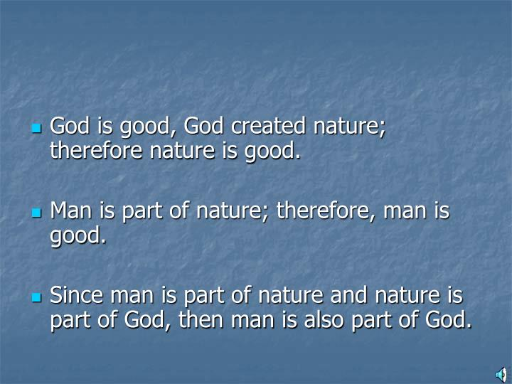 God is good, God created nature; therefore nature is good.