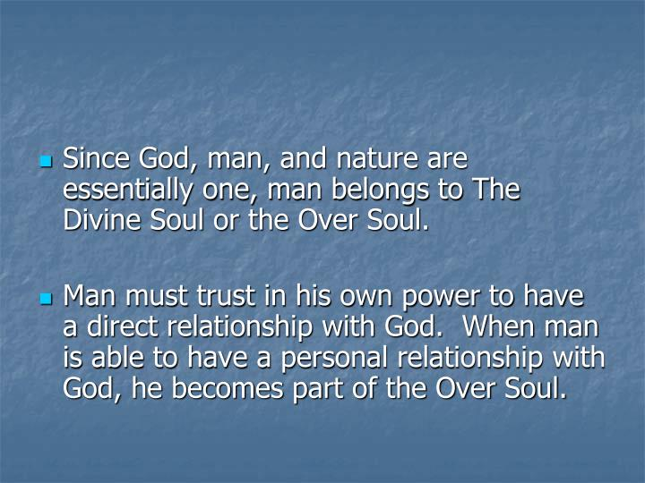 Since God, man, and nature are essentially one, man belongs to The Divine Soul or the Over Soul.
