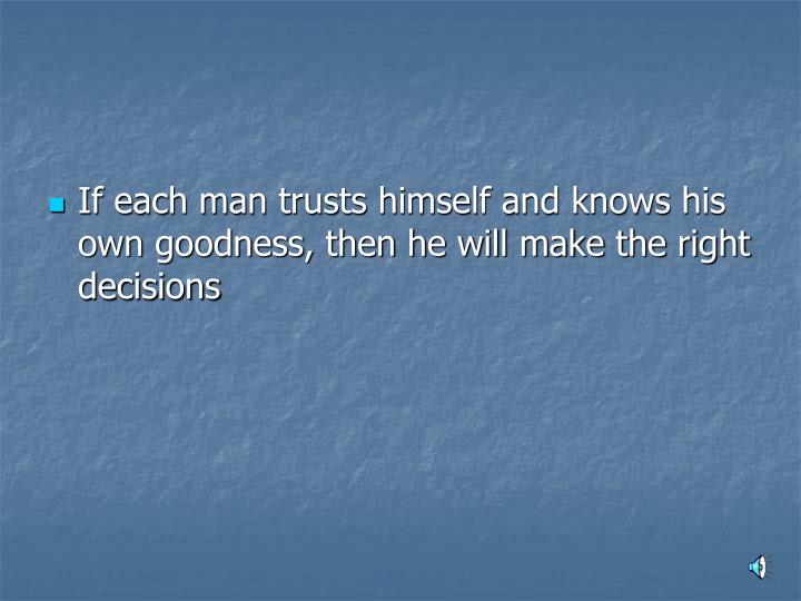 If each man trusts himself and knows his own goodness, then he will make the right decisions