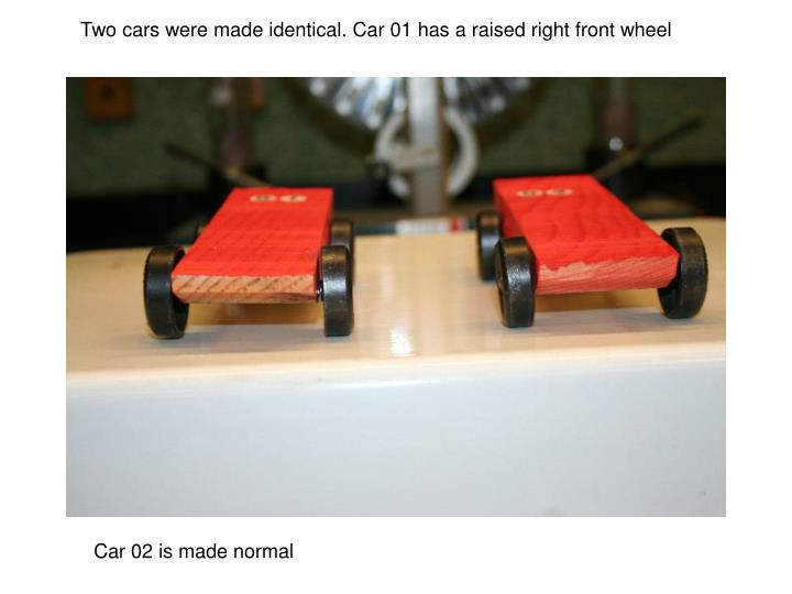 Two cars were made identical. Car 01 has a raised right front wheel