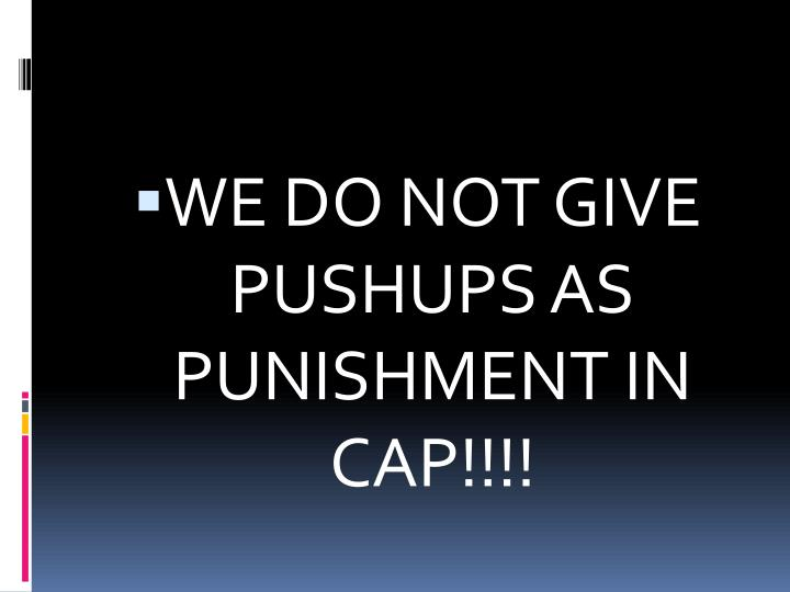WE DO NOT GIVE PUSHUPS AS PUNISHMENT IN CAP!!!!